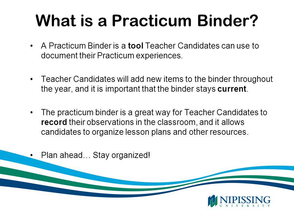 What is a Practicum Binder? SOURCE: 2007 Ontario Government A Practicum Binder is a tool Teacher Candidates can use to document their Practicum experi