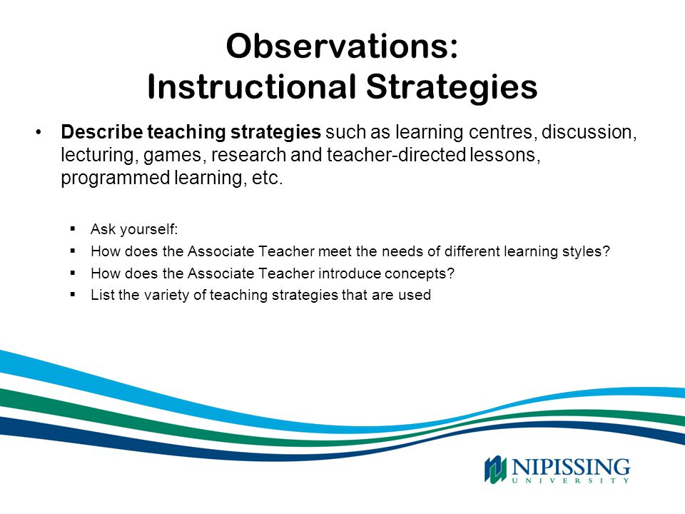 Observations: Instructional Strategies Describe teaching strategies such as learning centres, discussion, lecturing, games, research and teacher-direc
