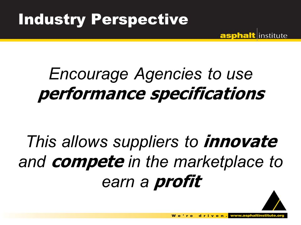 Industry Perspective Encourage Agencies to use performance specifications This allows suppliers to innovate and compete in the marketplace to earn a profit