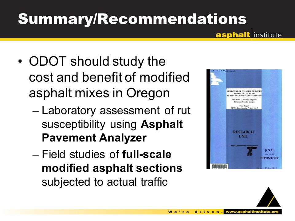 Summary/Recommendations ODOT should study the cost and benefit of modified asphalt mixes in Oregon –Laboratory assessment of rut susceptibility using Asphalt Pavement Analyzer –Field studies of full-scale modified asphalt sections subjected to actual traffic