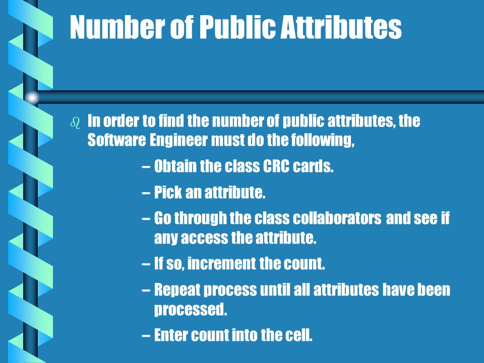 Number of Public Attributes b b In order to find the number of public attributes, the Software Engineer must do the following, – –Obtain the class CRC cards.