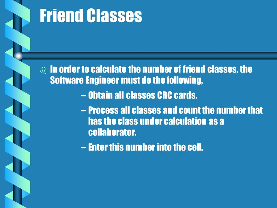 Friend Classes b b In order to calculate the number of friend classes, the Software Engineer must do the following, – –Obtain all classes CRC cards.
