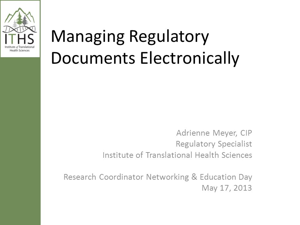 Managing Regulatory Documents Electronically Adrienne Meyer, CIP Regulatory Specialist Institute of Translational Health Sciences Research Coordinator