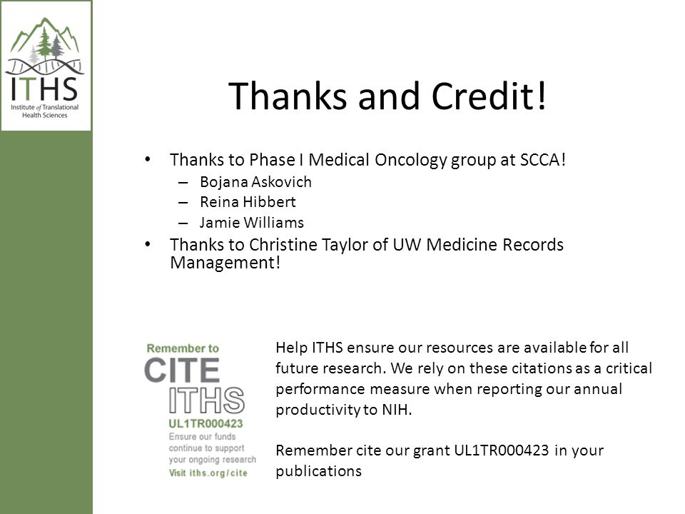 Thanks and Credit! Thanks to Phase I Medical Oncology group at SCCA! – Bojana Askovich – Reina Hibbert – Jamie Williams Thanks to Christine Taylor of