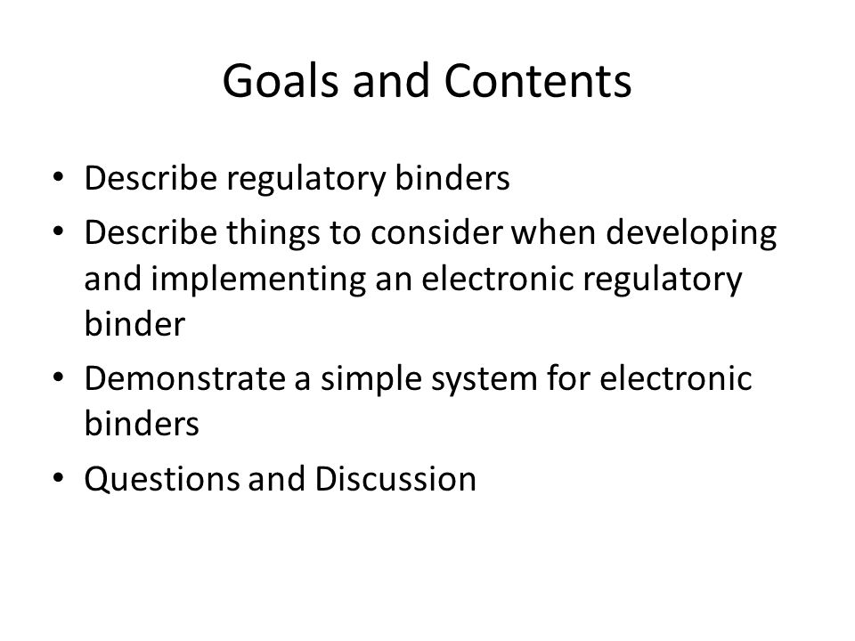 Goals and Contents Describe regulatory binders Describe things to consider when developing and implementing an electronic regulatory binder Demonstrat