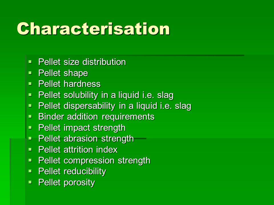 Characterisation  Pellet size distribution  Pellet shape  Pellet hardness  Pellet solubility in a liquid i.e.