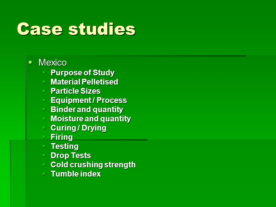Case studies  Mexico  Purpose of Study  Material Pelletised  Particle Sizes  Equipment / Process  Binder and quantity  Moisture and quantity 