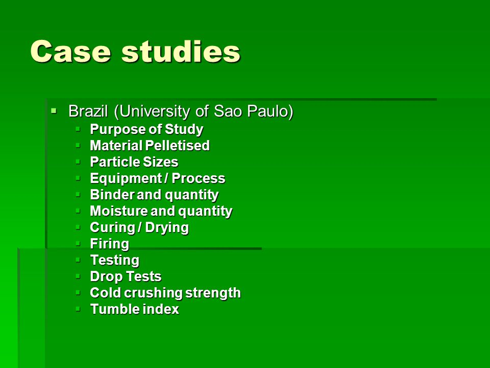 Case studies  Brazil (University of Sao Paulo)  Purpose of Study  Material Pelletised  Particle Sizes  Equipment / Process  Binder and quantity