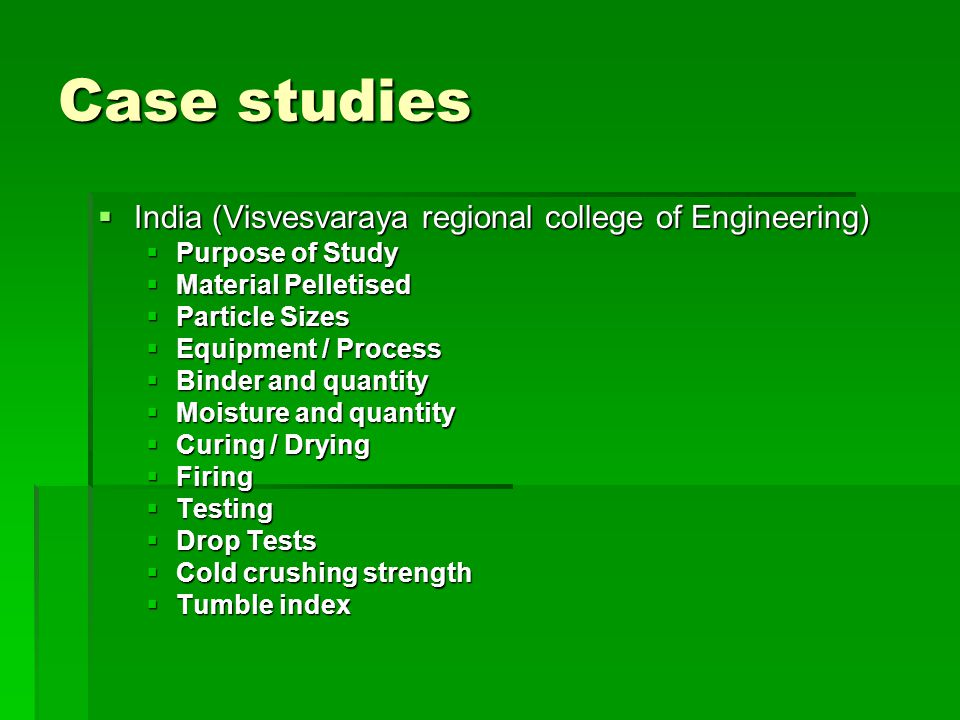 Case studies  India (Visvesvaraya regional college of Engineering)  Purpose of Study  Material Pelletised  Particle Sizes  Equipment / Process  Binder and quantity  Moisture and quantity  Curing / Drying  Firing  Testing  Drop Tests  Cold crushing strength  Tumble index