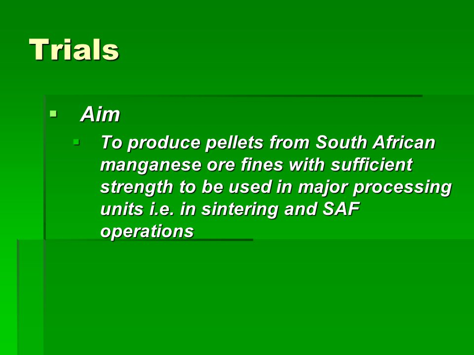 Trials  Aim  To produce pellets from South African manganese ore fines with sufficient strength to be used in major processing units i.e. in sinteri
