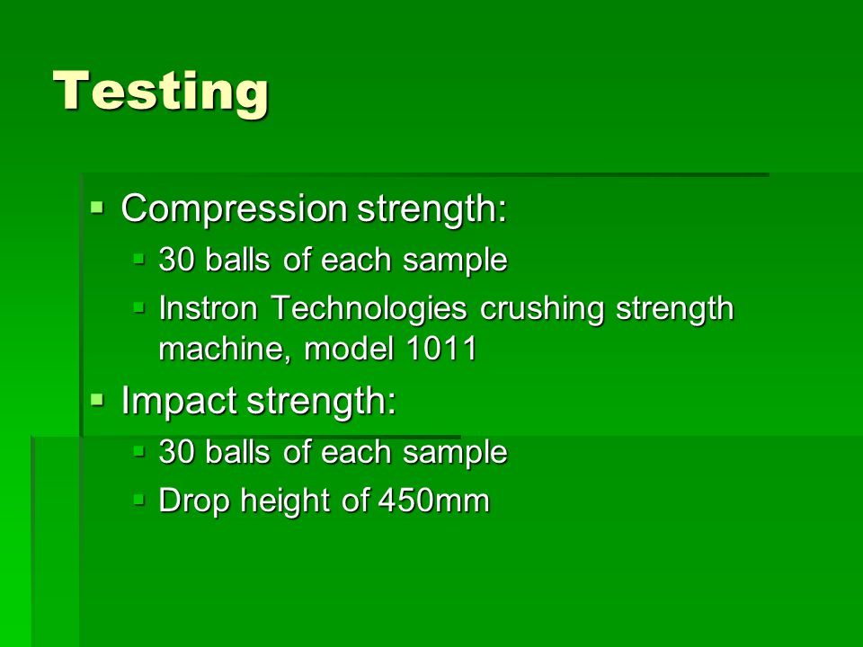 Testing  Compression strength:  30 balls of each sample  Instron Technologies crushing strength machine, model 1011  Impact strength:  30 balls of each sample  Drop height of 450mm
