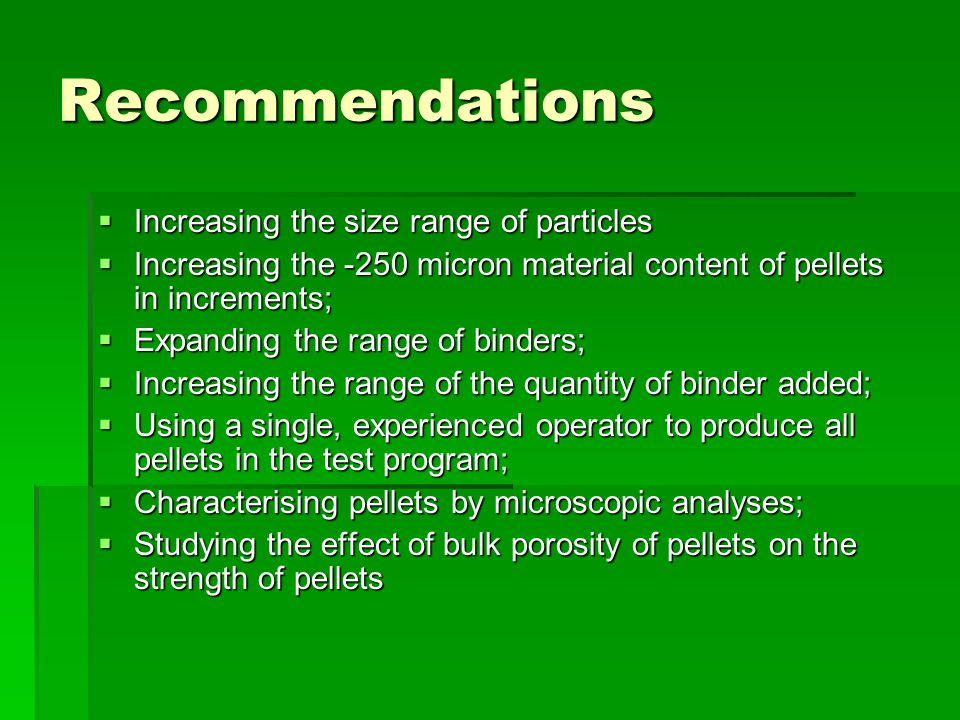 Recommendations  Increasing the size range of particles  Increasing the -250 micron material content of pellets in increments;  Expanding the range of binders;  Increasing the range of the quantity of binder added;  Using a single, experienced operator to produce all pellets in the test program;  Characterising pellets by microscopic analyses;  Studying the effect of bulk porosity of pellets on the strength of pellets