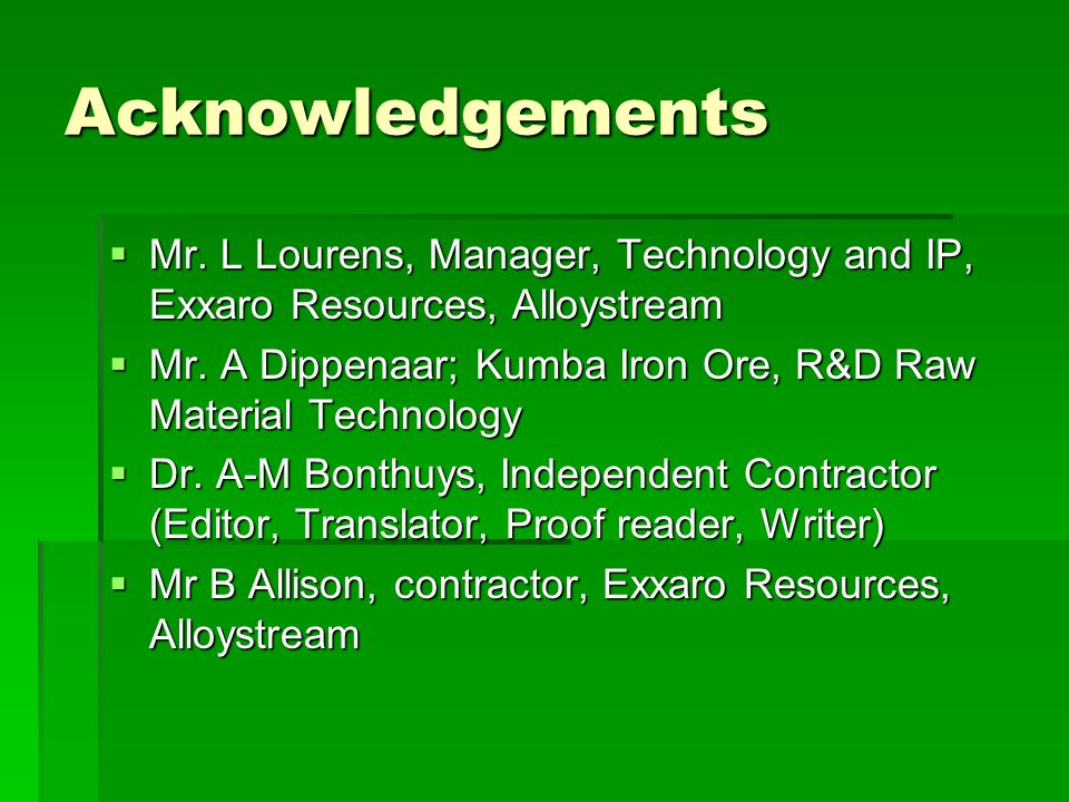 Acknowledgements  Mr. L Lourens, Manager, Technology and IP, Exxaro Resources, Alloystream  Mr.