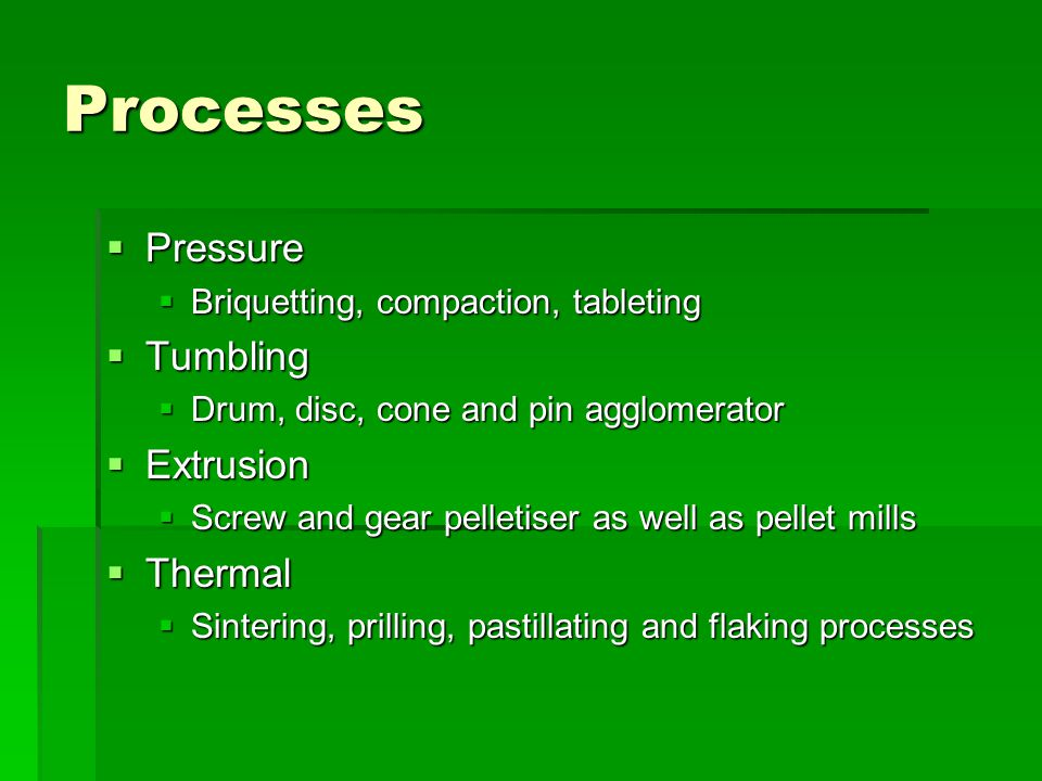 Processes  Pressure  Briquetting, compaction, tableting  Tumbling  Drum, disc, cone and pin agglomerator  Extrusion  Screw and gear pelletiser a