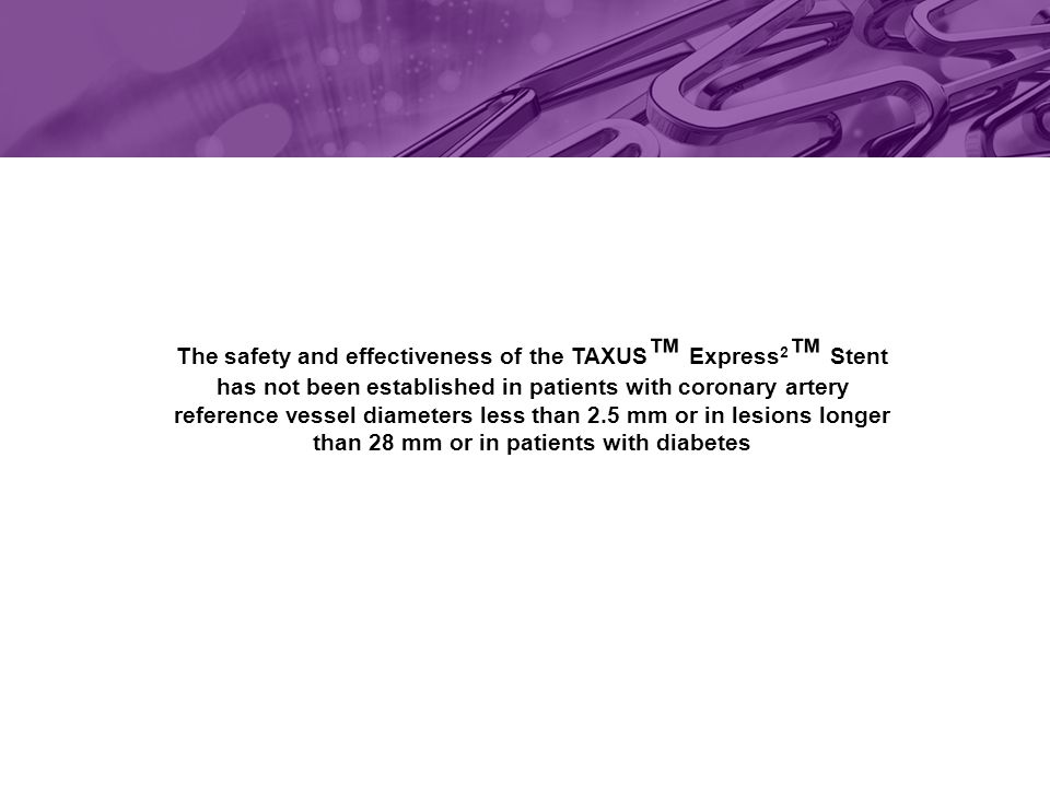 The safety and effectiveness of the TAXUS ™ Express 2 ™ Stent has not been established in patients with coronary artery reference vessel diameters less than 2.5 mm or in lesions longer than 28 mm or in patients with diabetes