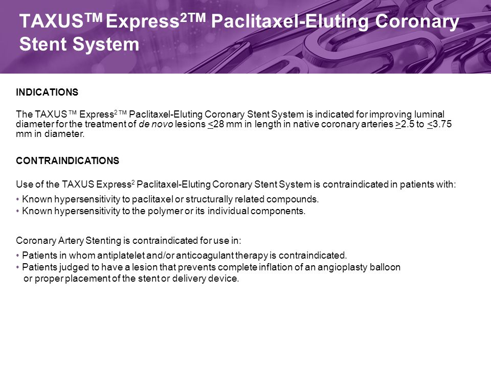 TAXUS TM Express 2TM Paclitaxel-Eluting Coronary Stent System INDICATIONS The TAXUS™ Express 2 ™ Paclitaxel-Eluting Coronary Stent System is indicated for improving luminal diameter for the treatment of de novo lesions 2.5 to <3.75 mm in diameter.