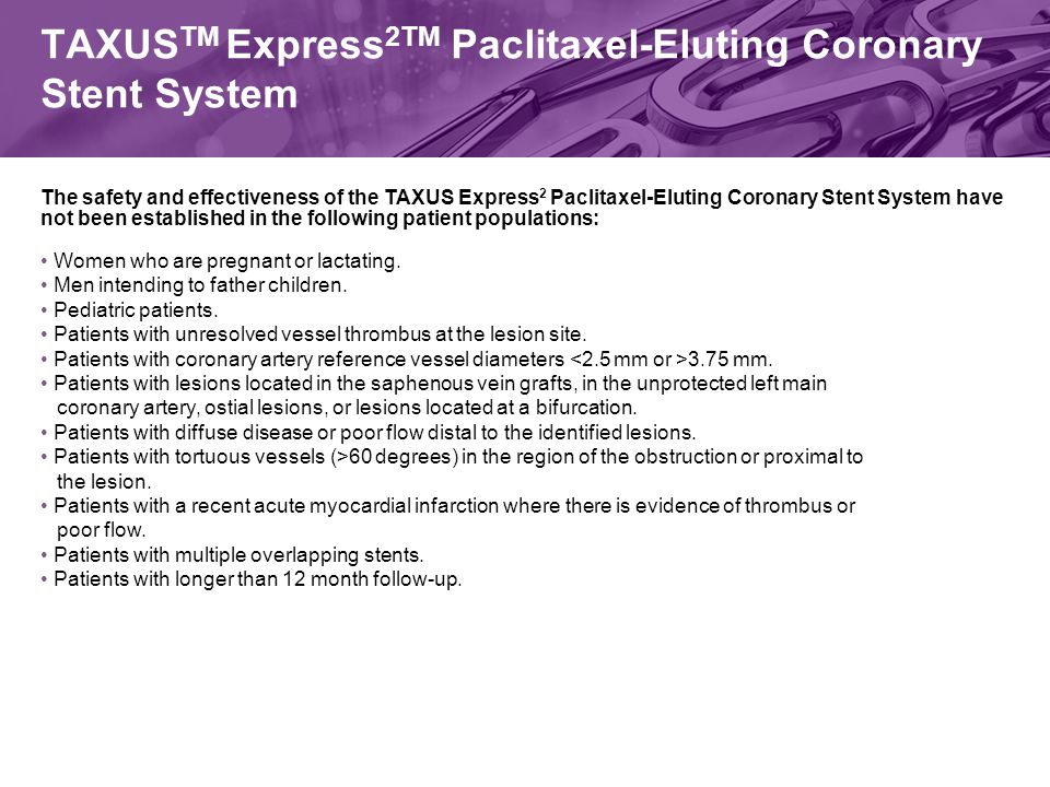 TAXUS TM Express 2TM Paclitaxel-Eluting Coronary Stent System The safety and effectiveness of the TAXUS Express 2 Paclitaxel-Eluting Coronary Stent System have not been established in the following patient populations: Women who are pregnant or lactating.