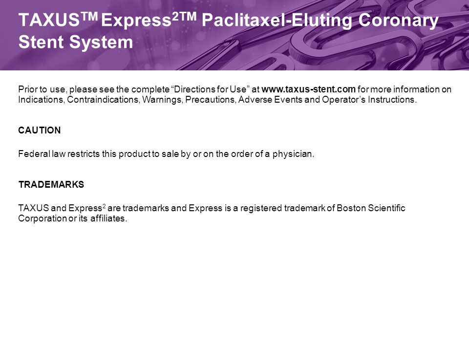 TAXUS TM Express 2TM Paclitaxel-Eluting Coronary Stent System Prior to use, please see the complete Directions for Use at www.taxus-stent.com for more information on Indications, Contraindications, Warnings, Precautions, Adverse Events and Operator's Instructions.