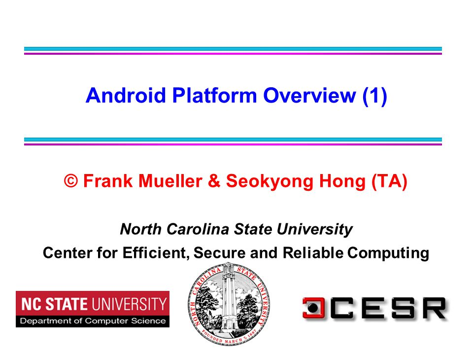 © Frank Mueller & Seokyong Hong (TA) North Carolina State University Center for Efficient, Secure and Reliable Computing Android Platform Overview (1)