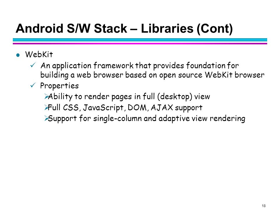 18 Android S/W Stack – Libraries (Cont) WebKit An application framework that provides foundation for building a web browser based on open source WebKi