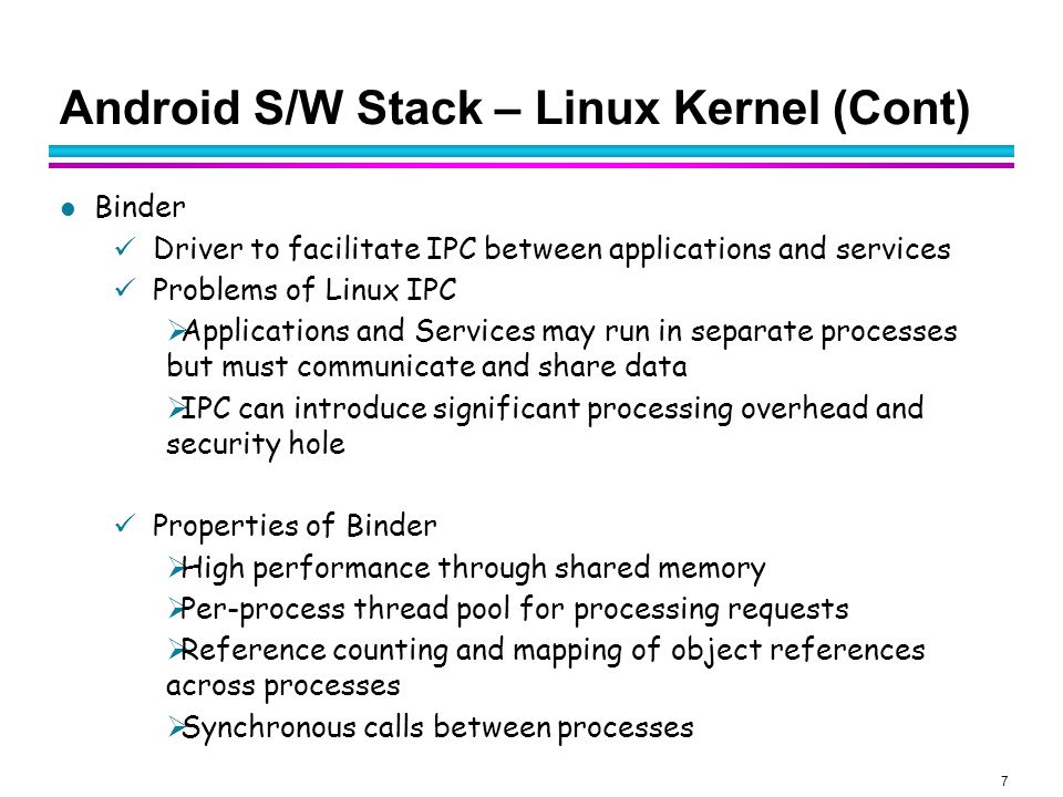 8 Android S/W Stack – Linux Kernel (Cont) Binder in Action A pool of threads is associated to each service application to process incoming IPC.