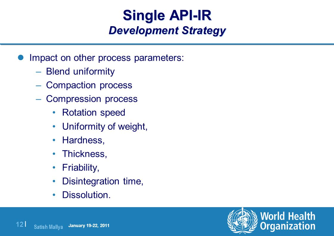 Satish Mallya January 20-22, 2010 12 | Single API-IR Development Strategy Impact on other process parameters: –Blend uniformity –Compaction process –Compression process Rotation speed Uniformity of weight, Hardness, Thickness, Friability, Disintegration time, Dissolution.