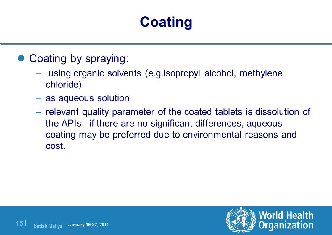 Satish Mallya January 20-22, 2010 15 | Coating Coating by spraying: – using organic solvents (e.g.isopropyl alcohol, methylene chloride) –as aqueous solution –relevant quality parameter of the coated tablets is dissolution of the APIs –if there are no significant differences, aqueous coating may be preferred due to environmental reasons and cost.