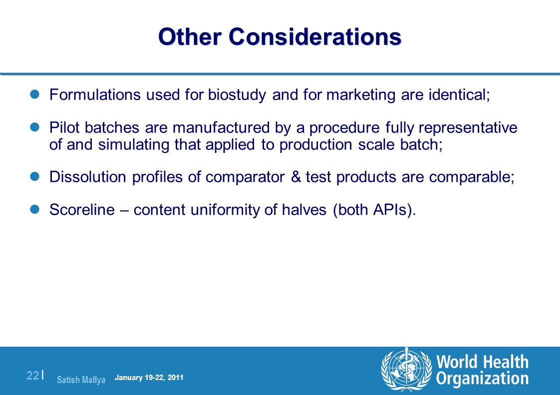Satish Mallya January 20-22, 2010 22 | Other Considerations Formulations used for biostudy and for marketing are identical; Pilot batches are manufactured by a procedure fully representative of and simulating that applied to production scale batch; Dissolution profiles of comparator & test products are comparable; Scoreline – content uniformity of halves (both APIs).