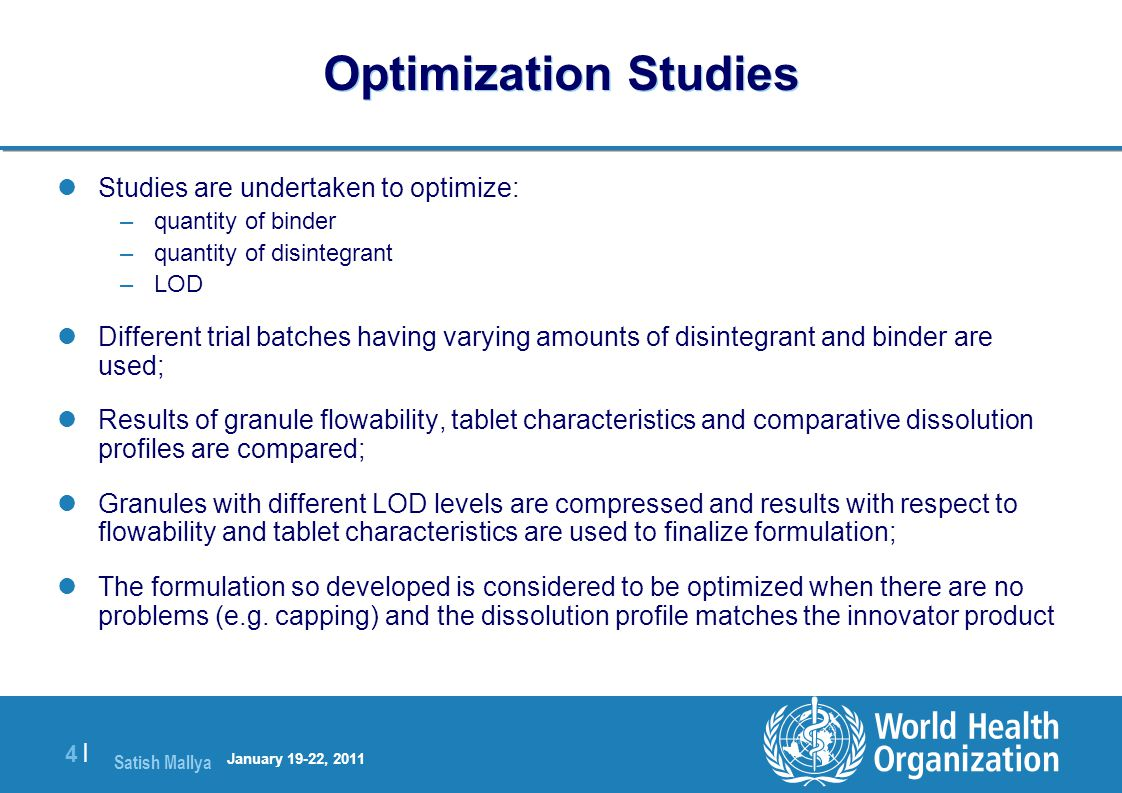 Satish Mallya January 20-22, 2010 4 |4 | Optimization Studies Studies are undertaken to optimize: –quantity of binder –quantity of disintegrant –LOD Different trial batches having varying amounts of disintegrant and binder are used; Results of granule flowability, tablet characteristics and comparative dissolution profiles are compared; Granules with different LOD levels are compressed and results with respect to flowability and tablet characteristics are used to finalize formulation; The formulation so developed is considered to be optimized when there are no problems (e.g.