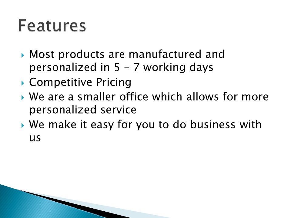  Most products are manufactured and personalized in 5 – 7 working days  Competitive Pricing  We are a smaller office which allows for more personal