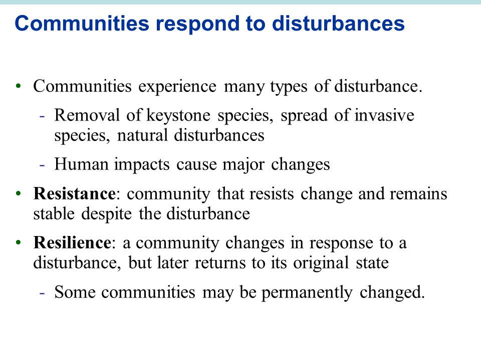 Communities respond to disturbances Communities experience many types of disturbance. -Removal of keystone species, spread of invasive species, natura