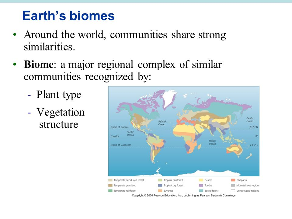 Earth's biomes Around the world, communities share strong similarities. Biome: a major regional complex of similar communities recognized by: -Plant t