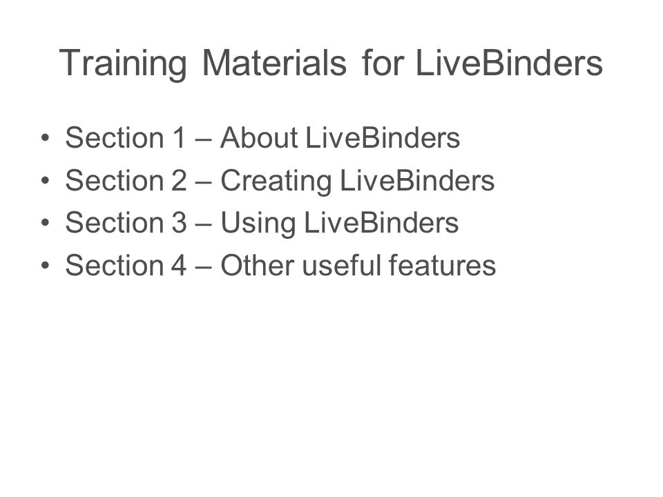 Training Materials for LiveBinders Section 1 – About LiveBinders Section 2 – Creating LiveBinders Section 3 – Using LiveBinders Section 4 – Other useful features