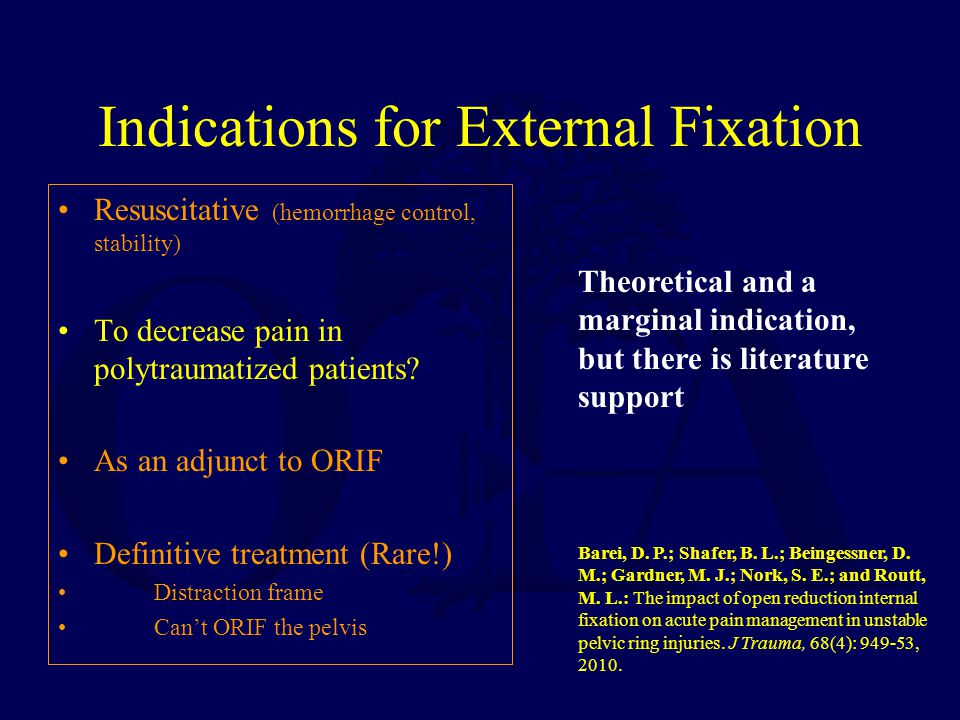 Indications for External Fixation Resuscitative (hemorrhage control, stability) To decrease pain in polytraumatized patients? As an adjunct to ORIF De