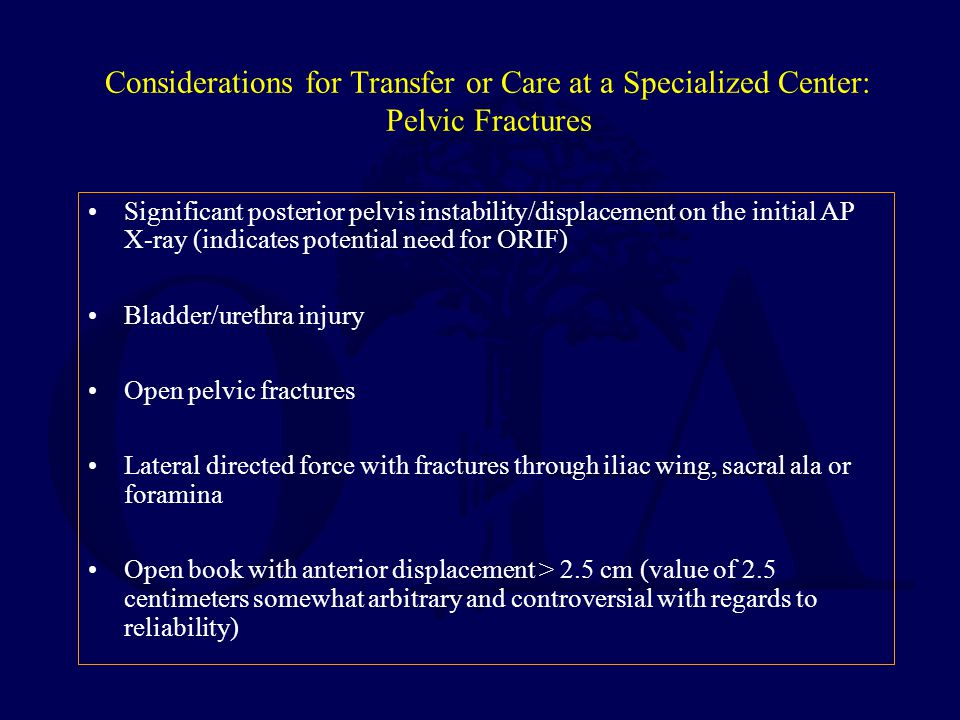 Considerations for Transfer or Care at a Specialized Center: Pelvic Fractures Significant posterior pelvis instability/displacement on the initial AP