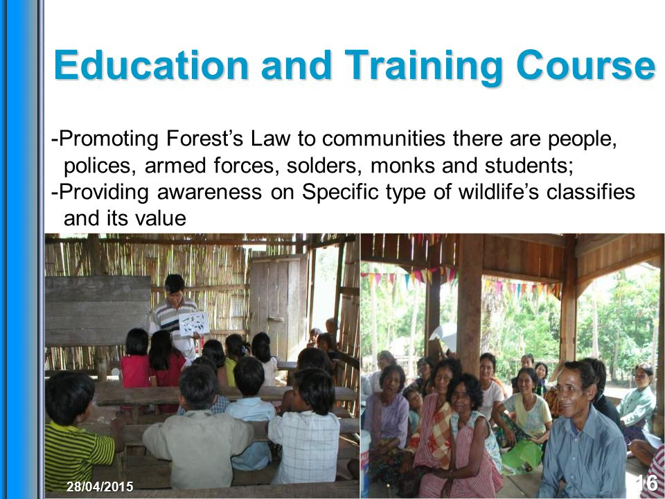 Education and Training Course 16 -Promoting Forest's Law to communities there are people, polices, armed forces, solders, monks and students; -Providing awareness on Specific type of wildlife's classifies and its value 28/04/2015