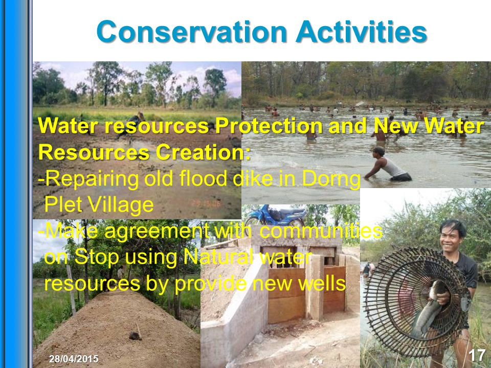 Conservation Activities 17 Water resources Protection and New Water Resources Creation: -Repairing old flood dike in Dorng Plet Village -Make agreement with communities on Stop using Natural water resources by provide new wells 28/04/2015