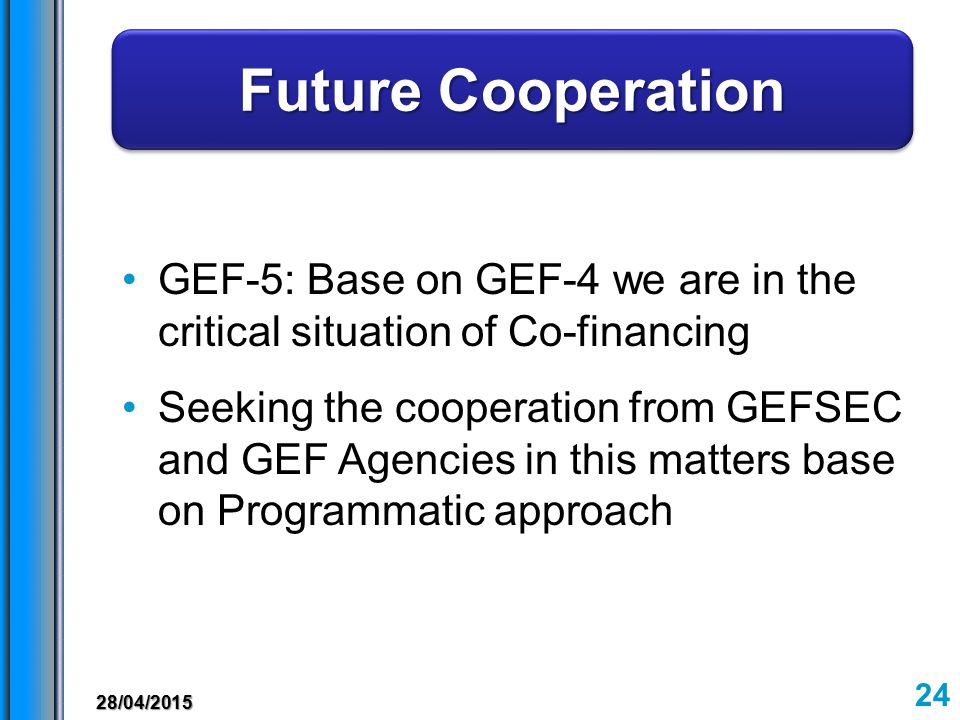 GEF-5: Base on GEF-4 we are in the critical situation of Co-financing Future Cooperation Future Cooperation Future Cooperation Future Cooperation Seeking the cooperation from GEFSEC and GEF Agencies in this matters base on Programmatic approach 28/04/2015 24
