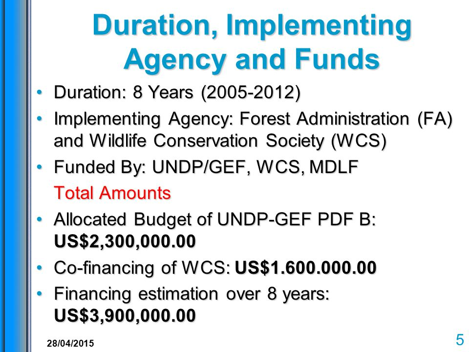 Duration, Implementing Agency and Funds Duration: 8 Years (2005-2012)Duration: 8 Years (2005-2012) Implementing Agency: Forest Administration (FA) and Wildlife Conservation Society (WCS)Implementing Agency: Forest Administration (FA) and Wildlife Conservation Society (WCS) Funded By: UNDP/GEF, WCS, MDLFFunded By: UNDP/GEF, WCS, MDLF Total Amounts Allocated Budget of UNDP-GEF PDF B: US$2,300,000.00Allocated Budget of UNDP-GEF PDF B: US$2,300,000.00 Co-financing of WCS: US$1.600.000.00Co-financing of WCS: US$1.600.000.00 Financing estimation over 8 years: US$3,900,000.00Financing estimation over 8 years: US$3,900,000.00 5 28/04/2015