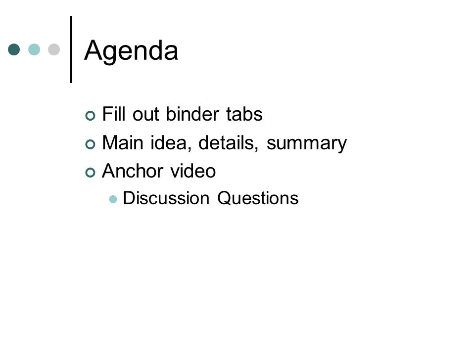 Agenda Fill out binder tabs Main idea, details, summary Anchor video Discussion Questions