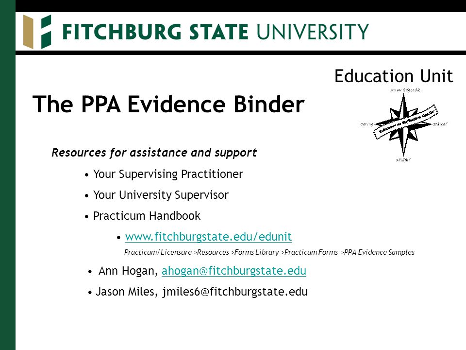 Education Unit The PPA Evidence Binder Resources for assistance and support Your Supervising Practitioner Your University Supervisor Practicum Handbook www.fitchburgstate.edu/edunit Practicum/Licensure >Resources >Forms Library >Practicum Forms >PPA Evidence Samples Ann Hogan, ahogan@fitchburgstate.eduahogan@fitchburgstate.edu Jason Miles, jmiles6@fitchburgstate.edu