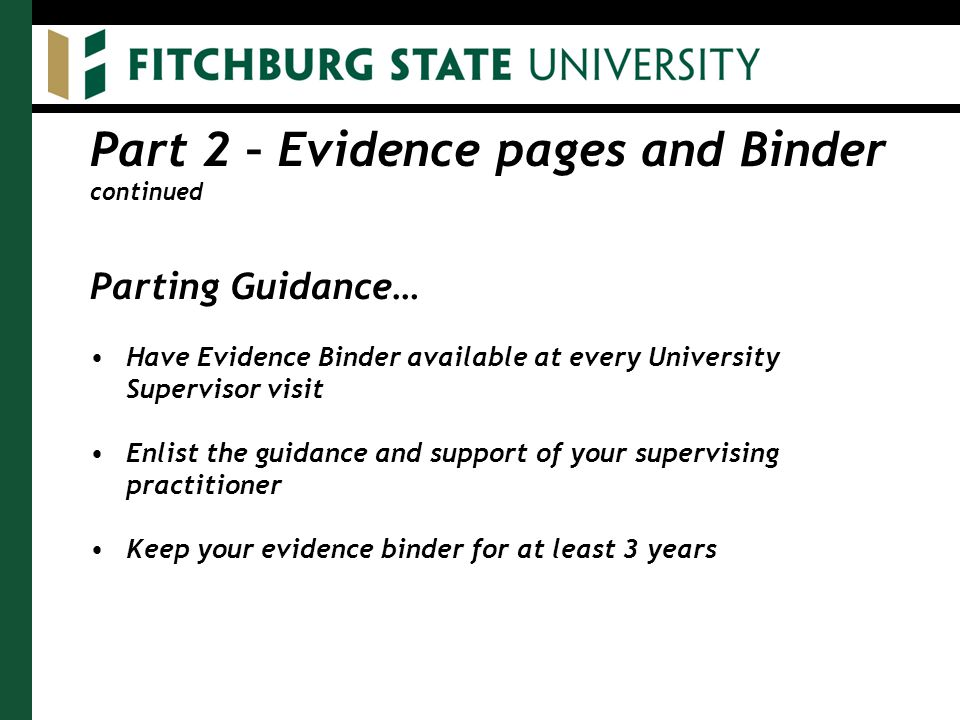 Part 2 – Evidence pages and Binder continued Parting Guidance… Have Evidence Binder available at every University Supervisor visit Enlist the guidance and support of your supervising practitioner Keep your evidence binder for at least 3 years