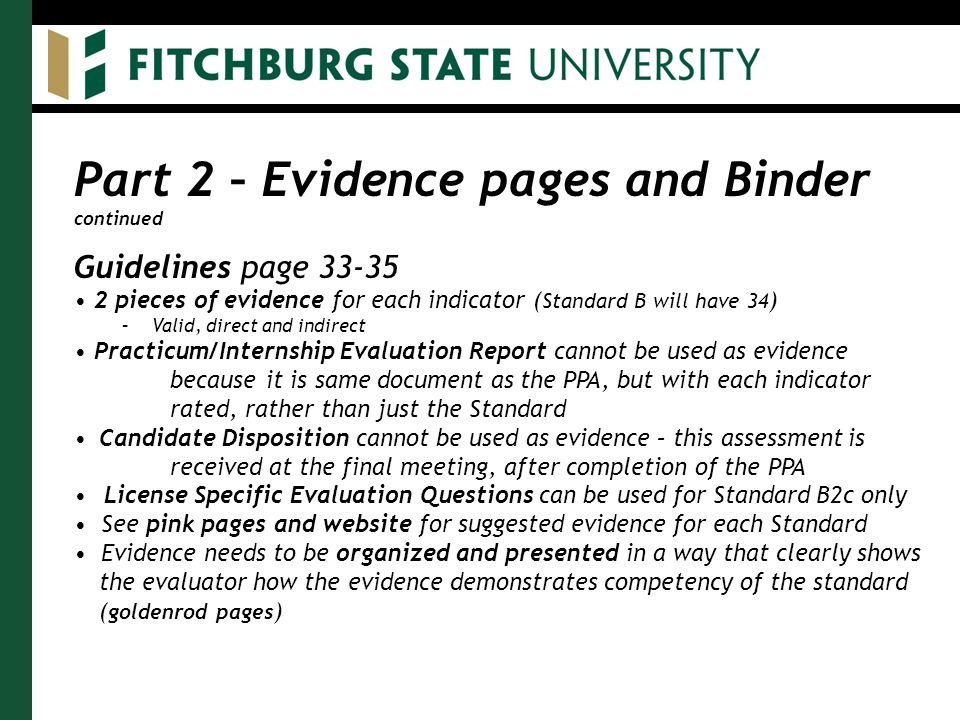 Part 2 – Evidence pages and Binder continued Guidelines page 33-35 2 pieces of evidence for each indicator ( Standard B will have 34 ) –Valid, direct and indirect Practicum/Internship Evaluation Report cannot be used as evidence because it is same document as the PPA, but with each indicator rated, rather than just the Standard Candidate Disposition cannot be used as evidence – this assessment is received at the final meeting, after completion of the PPA License Specific Evaluation Questions can be used for Standard B2c only See pink pages and website for suggested evidence for each Standard Evidence needs to be organized and presented in a way that clearly shows the evaluator how the evidence demonstrates competency of the standard ( goldenrod pages )