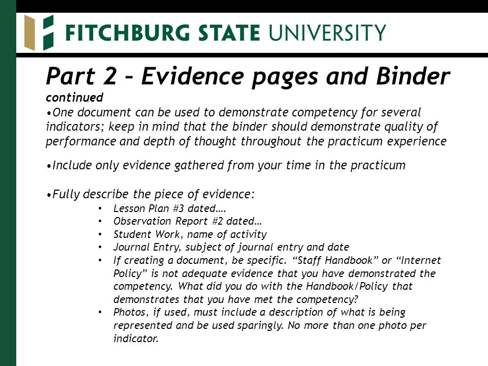 Part 2 – Evidence pages and Binder continued One document can be used to demonstrate competency for several indicators; keep in mind that the binder should demonstrate quality of performance and depth of thought throughout the practicum experience Include only evidence gathered from your time in the practicum Fully describe the piece of evidence: Lesson Plan #3 dated….