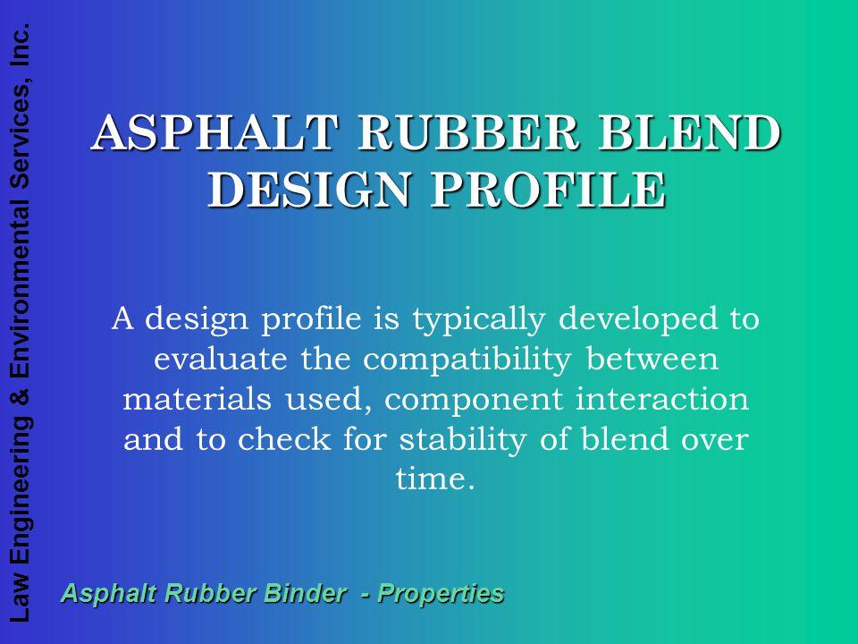 Law Engineering & Environmental Services, Inc. Asphalt Rubber Binder - Properties ASPHALT RUBBER BLEND DESIGN PROFILE A design profile is typically de