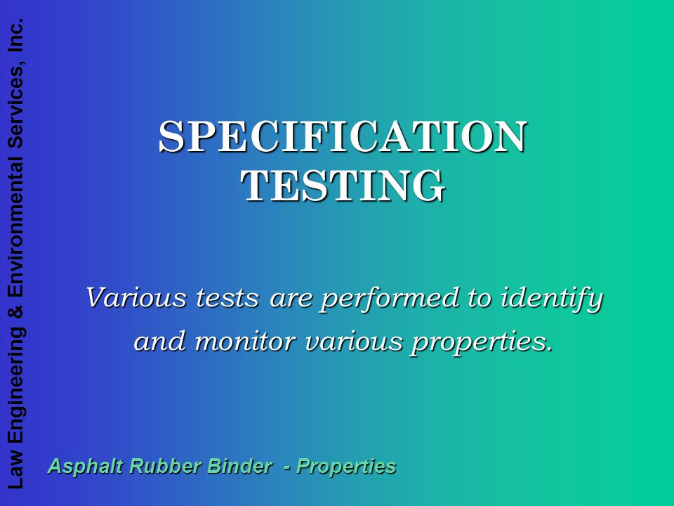 Law Engineering & Environmental Services, Inc. Asphalt Rubber Binder - Properties SPECIFICATION TESTING Various tests are performed to identify and mo
