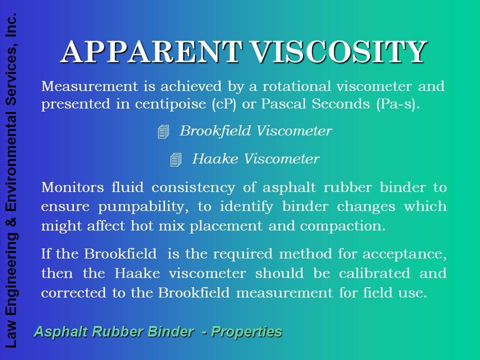 Law Engineering & Environmental Services, Inc. Asphalt Rubber Binder - Properties APPARENT VISCOSITY Measurement is achieved by a rotational viscomete