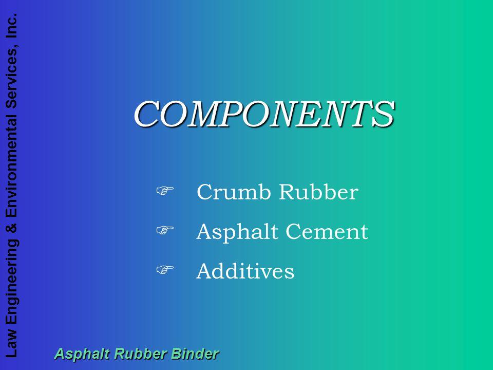 Law Engineering & Environmental Services, Inc. Asphalt Rubber Binder COMPONENTS F Crumb Rubber F Asphalt Cement F Additives