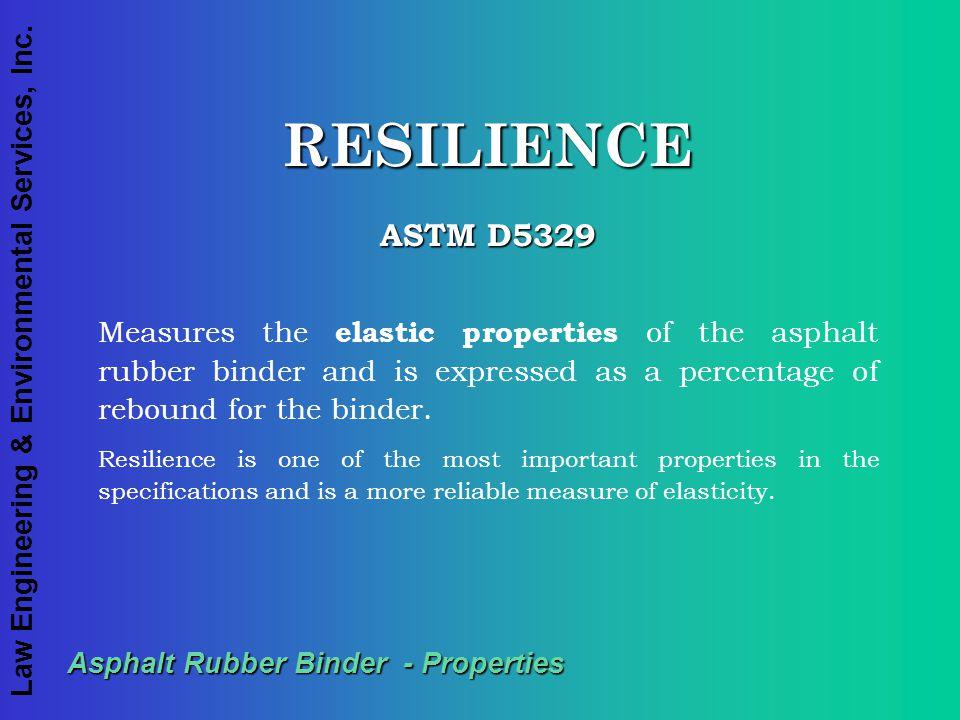 Law Engineering & Environmental Services, Inc. Asphalt Rubber Binder - Properties RESILIENCE ASTM D5329 Measures the elastic properties of the asphalt