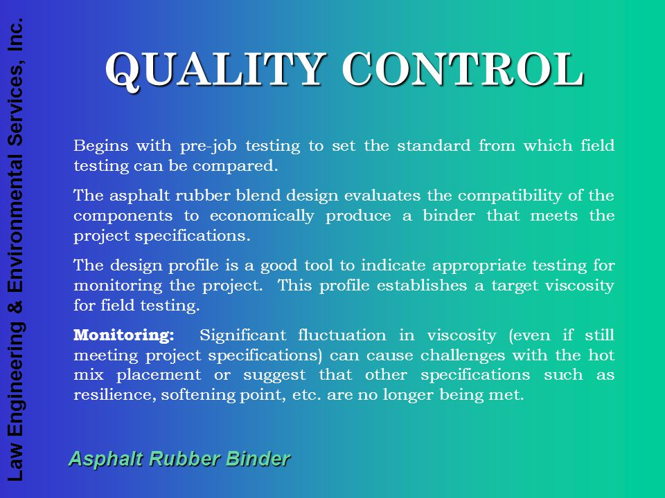 Law Engineering & Environmental Services, Inc. Asphalt Rubber Binder QUALITY CONTROL Begins with pre-job testing to set the standard from which field